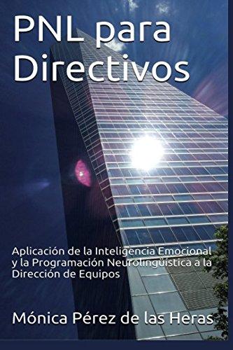 PNL para Directivos: Aplicación de la Inteligencia Emocional y la Programación Neurolingüística a la Dirección de Equipos: Volume 2 (PNL para Profesionales) por Mónica Pérez de las Heras