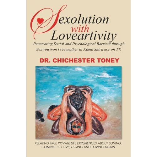 Sexolution With Loveartivity: Penetrating Social and Psychological Barriers through Sex you won't see neither in Kama Sutra nor on TV. by Dr. Chester L. Toney (2012-01-17)