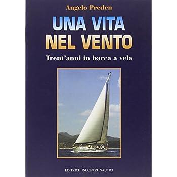 Una Vita Nel Vento. Trent'anni Di Barca A Vela