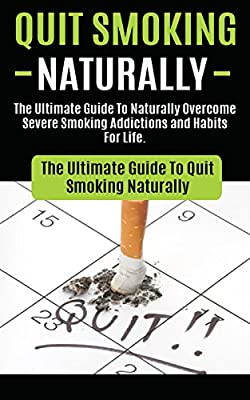 Quit Smoking: The Ultimate Guide To Naturally Overcome Severe Smoking Addictions and Habits For Life (How to Quit Smoking Cigarettes Hypnosis, Cure To ... Easy Way, Naturally With No Weight Gain)