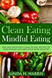 Clean Eating: Mindful Eating: Easy and Delicious Clean Eating Recipes to Lose Weight and Keep Your Body Healthy