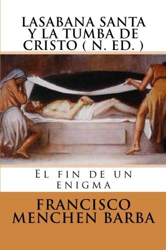 LA SABANA SANTA Y LA TUMBA DE CRISTO ( N. Ed): El fin de un enigma por Francisco Menchen Barba