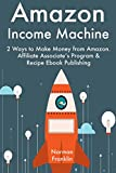 Amazon Income Machine: 2 Ways to Make Money from Amazon. Affiliate Associate's Program & Recipe Ebook Publishing