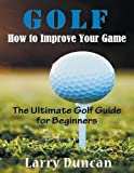 Golf: How to Improve Your Game : The Ultimate Golf Guide for Beginners