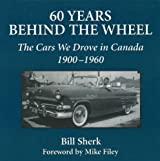 60 Years Behind the Wheel: The Cars We Drove in Canada, 1900-1960 by Bill Sherk (2003-10-01)
