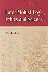 [Later Mohist Logic, Ethics and Science] (By: A. C. Graham) [published: February, 2004]