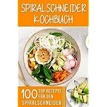 SPIRALSCHNEIDER KOCHBUCH: 100 Top Rezepte für den Spiralschneider für Frühstück, Mittagessen, Abendessen, Dessert,( SALATE, SUPPEN, GEMÜSE-NUDELN, FLEISCHGERICHTE, ... & MEERESFRÜCHTE, VEGAN ) (German Edition)