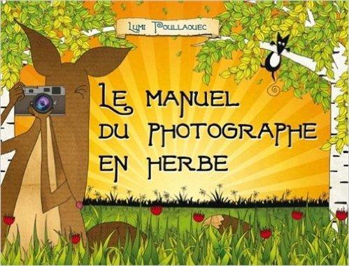 Le manuel du photographe en herbe de Lumi Poullaouec ( 6 décembre 2013 )