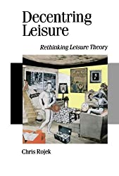 Decentring Leisure: Rethinking Leisure Theory (Published in association with Theory, Culture & Society) by Chris Rojek (1995-04-19)