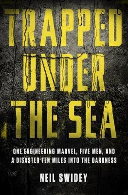 [ Trapped Under the Sea: One Engineering Marvel, Five Men, and a Disaster Ten Miles Into the Darkness By ( Author ) Feb-2014 Hardcover