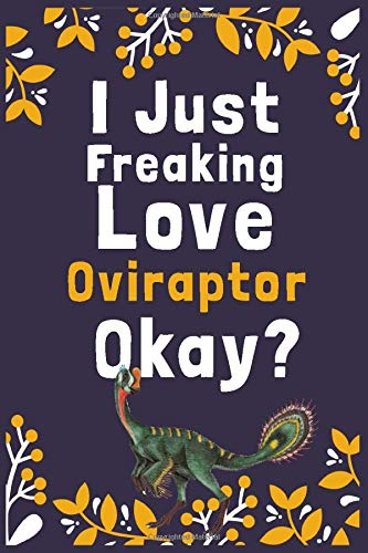 I Just Freaking Love Oviraptor Okay?: (Diary, Notebook) (Journals) or Personal Use for Men, Women and Kids Cute Gift For Oviraptor Lovers. 6