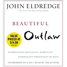 Beautiful Outlaw: Experiencing the Playful, Disruptive, Extravagant Personality of Jesus by John Eldredge (2013-04-23)