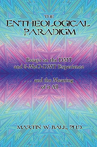 The Entheological Paradigm: Essays on the DMT and 5-MeO-DMT Experience, and the...