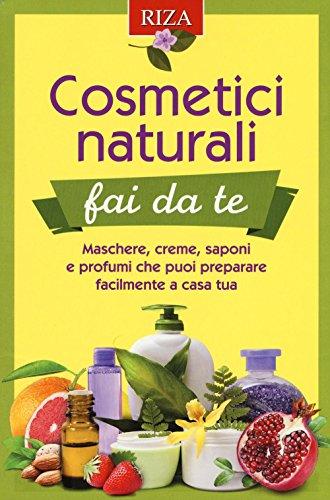 cosmetici naturali fai da te. maschere, creme, saponi e profumi che puoi preparare facilmente a casa tua