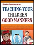 TEACHING YOUR CHILDREN GOOD MANNERS: Discover How To Easily Teach Your Children The Essential 7 Good Manners Rules That Assure Success And Good Relationships ... Future (The Easy Parenting Series Book 5)
