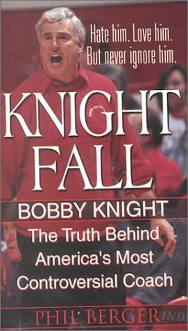 Knight Fall: Bobby Knight, The Truth Behind America's Most Controversial Coach: by Phil Berger (2000-11-01)