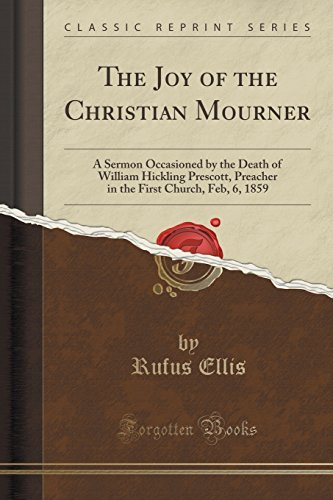 The Joy of the Christian Mourner: A Sermon Occasioned by the Death of William Hickling Prescott, Preacher in the First Church, Feb, 6, 1859 (Classic Reprint) by Rufus Ellis (2015-09-27)