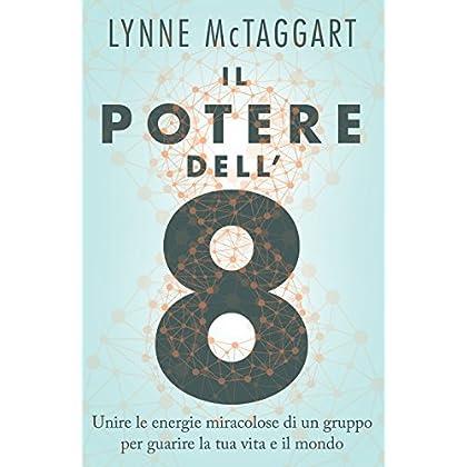 Il Potere Dell'8: Unire Le Energie Miracolose Di Un Gruppo Per Guarire La Tua Vita E Il Mondo