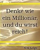 Denke wie ein Millionär, und du wirst reich!: Wie werde ich Millionär? Die Tricks der Reichen kompakt im Fragenführer