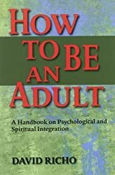 How to Be an Adult: A Handbook for Psychological and Spiritual Integration by David Richo (1991-05-01)