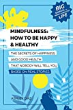 Mindfulness: How to Be Happy and Healthy. The Secrets of Happiness and Good Health That Nobody Will Tell You: Based on Real Stories. Happy Life, Healthy ... Longevity, Success (Happy Life Book)