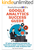 Really Simple SEO's Google Analytics Success Guide: 37 plain speaking tutorials for business people wanting to master this powerful web analytics tool