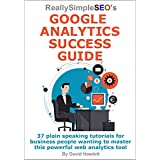 Really Simple SEO's Google Analytics Success Guide: 37 plain speaking tutorials for business people wanting to master this powerful web analytics tool (English Edition)