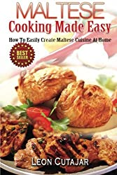 Maltese Cooking Made Easy: How To Easily Create Maltese Cuisine At Home by Leon Cutajar (2014-03-15)