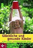 Glückliche und gesunde Kinder: Natur erleben - Selbstheilungskräfte stärken - Gerda Maschwitz