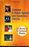 COMMENT LA PENSEE AGISSANTE PEUT TRANSFORMER VOTRE VIE - LES SECRETS DE LA COMMANDE MENTALE