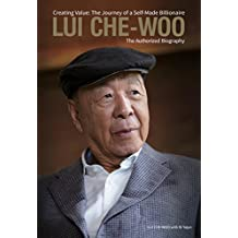 Lui Che-Woo: Creating Value: The Journey of a Self-Made Billionaire: The Authorized Biography
