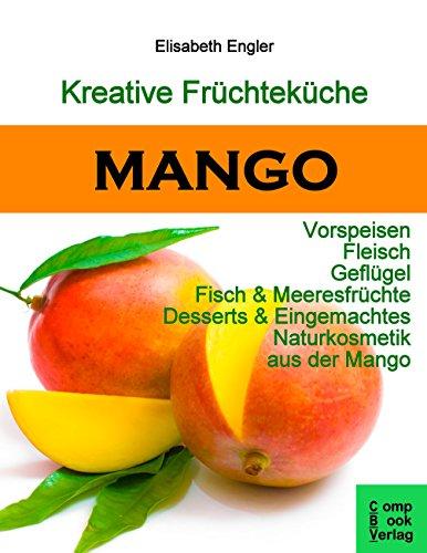 Elisabeth Fisch (Kreative Früchteküche: MANGO: Vorspeisen, Fleisch, Geflügel, Fisch & Meeresfrüchte, Desserts & Eingemachtes, Naturkosmetik aus der Mango)