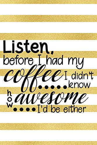 Listen, Before I Had My Coffee I Did't Know How Awesome I'd Be Either: Blank Lined Notebook Journal Diary Composition Notepad 120 Pages 6x9 Paperback ( Coffee Lover Gift ) Gold Stripes