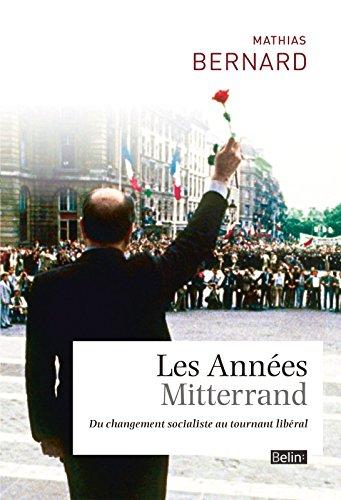 Les Années Mitterrand. Du changement socialiste au tournant libéral (Histoire) par Mathias Bernard
