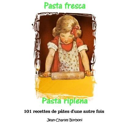Pasta fresca et pasta ripiena: Pâte fraîche et pâte farcie (101 recettes de pâtes d'une autre fois t. 5)