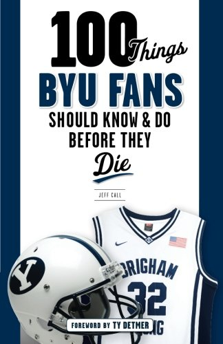 100 Things BYU Fans Should Know & Do Before They Die (100 Things.Fans Should Know)