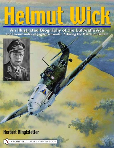 Helmut Wick: An Illustrated Biography of the Luftwaffe: An Illustrated Biography Of The Luftwaffe Ace And Commander Of Jagdgeschwader 2 During The Battle Of Britain