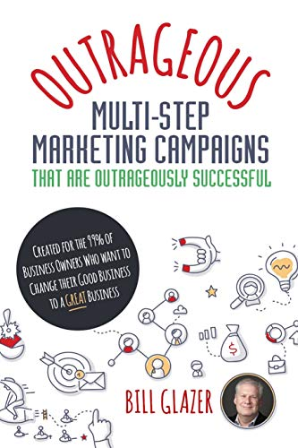 OUTRAGEOUS Multi-Step Marketing Campaigns That Are Outrageously Successful: Created for the 99% of Business Owners Who Want to Change Their Good Business Into a GREAT Business! (English Edition)