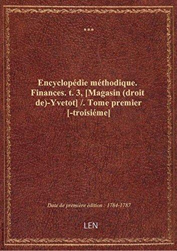 Encyclopédie méthodique. Finances. t. 3, [Magasin (droit de)-Yvetot] / . Tome premier [-troisiéme]