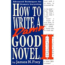 How to Write a Damn Good Novel, II: Advanced Techniques For Dramatic Storytelling