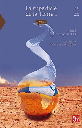 La superficie de la Tierra, I. Un vistazo a un mundo cambiante (Seccion de Obras de Ciencia y Tecnologia) por José Lugo Hubp