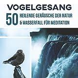 Vogelgesang: 50 Heilende Geräusche der Natur & Wasserfall für Meditation, Yoga mit Anti-Stress-Musik, Gesundheitsfördernde Entspannungsmusik