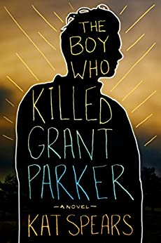 Kat Spears - The Boy Who Killed Grant Parker: A Novel