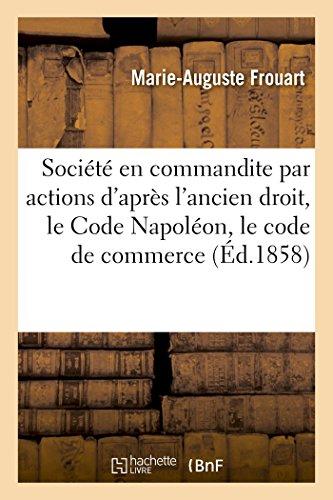 La société en commandite par actions d'après l'ancien droit, le Code Napoléon, le code de commerce