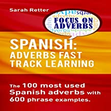 Spanish: Adverbs Fast Track Learning: The100 Most Used Spanish Adverbs with 600 Phrase Examples