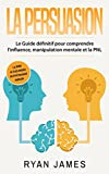 la persuasion le guide d?finitif pour comprendre l influence manipulation mentale et la pnl persuasion livre en fran?ais french book