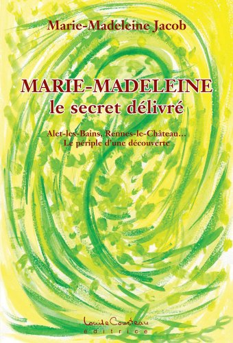 Livres Marie-Madeleine (Le secret délivré): Alet-les-Bains, Rennes-le-Château... Le périple d'une découverte ! epub, pdf