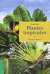 Guide des plantes tropicales : Plantes ornementales, plantes utiles, fruits exotiques