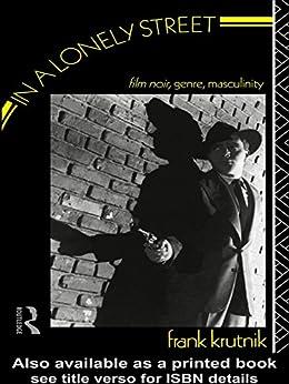 In A Lonely Street: Film Noir, Genre, Masculinity por Frank Krutnik
