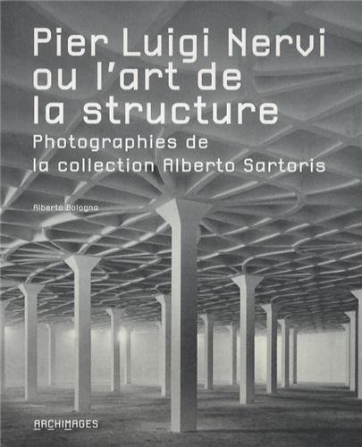 Pier Luigi Nervi ou l'art de la structure: Photographies de la collection Alberto Sartoris.